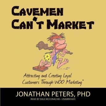 Cavemen Can't Market: Attracting, Conversing, and Creating Loyal Customers Using WOO Marketing, Jonathan Peters