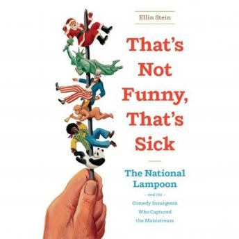 That's Not Funny, That's Sick: The National Lampoon and the Comedy Insurgents Who Captured the Mainstream, Ellin Stein