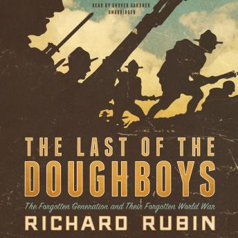 Last of the Doughboys: The Forgotten Generation and Their Forgotten World War, Richard Rubin