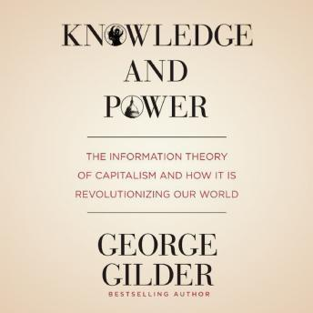 Knowledge and Power: The Information Theory of Capitalism and How It Is Revolutionizing Our World, George Gilder