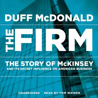Firm: The Story of McKinsey and Its Secret Influence on American Business, Duff McDonald