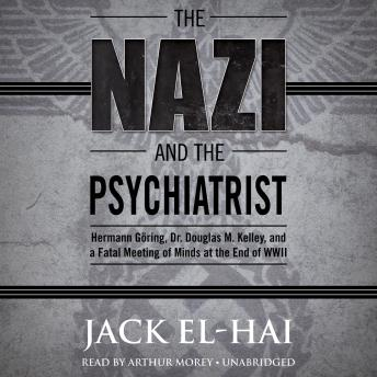 Nazi and the Psychiatrist: Hermann Göring, Dr. Douglas M. Kelley, and a Fatal Meeting of Minds at the End of WWII, Jack El-Hai