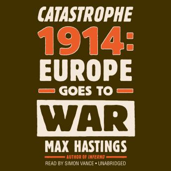 Catastrophe 1914: Europe Goes to War, Sir Max Hastings
