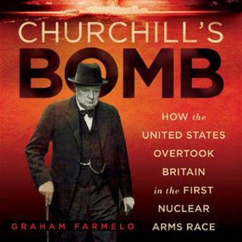 Churchill's Bomb: How the United States Overtook Britain in the First Nuclear Arms Race, Graham Farmelo