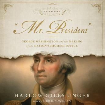 "Download ""Mr. President"": George Washington and the Making of the Nation's Highest Office by Harlow Giles Unger"