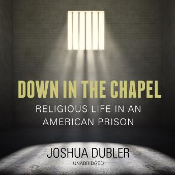 Down in the Chapel: Religious Life in an American Prison, Joshua Dubler