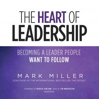 Heart of Leadership: Becoming a Leader People Want to Follow, Mark Miller