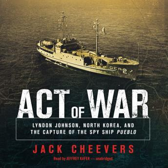 Download Act of War: Lyndon Johnson, North Korea, and the Capture of the Spy Ship Pueblo by Jack Cheevers