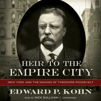 Heir to the Empire City: New York and the Making of Theodore Roosevelt, Edward P. Kohn