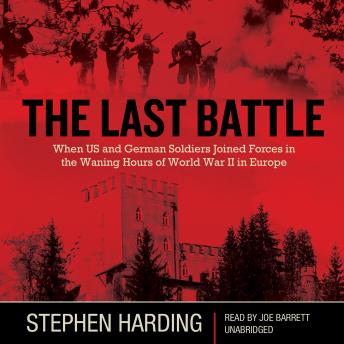 Last Battle: When US and German Soldiers Joined Forces in the Waning Hours of World War II in Europe, Stephen Harding