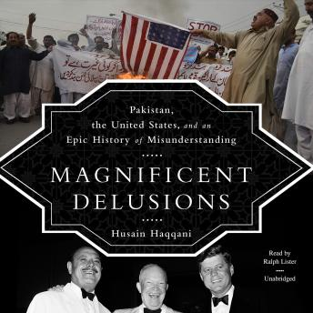 Magnificent Delusions: Pakistan, the United States, and an Epic History of Misunderstanding, Hussain Haqqani
