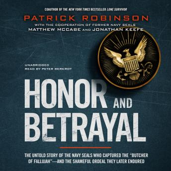 "Honor and Betrayal: The Untold Story of the Navy SEALs Who Captured the ""Butcher of Fallujah""—and the Shameful Ordeal They Later Endured, Audio book by Patrick Robinson"