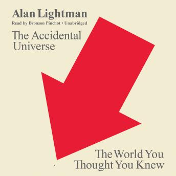 Accidental Universe: The World You Thought You Knew, Alan Lightman