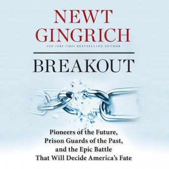 Breakout: Pioneers of the Future, Prison Guards of the Past, and the Epic Battle That Will Decide America's Fate, Newt Gingrich
