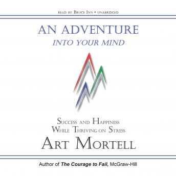 Adventure into Your Mind: Success and Happiness While Thriving on Stress, Art Mortell