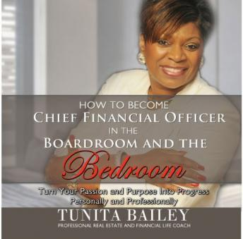 How to Become Chief Financial Officer in the Boardroom and the Bedroom: Turn Your Passion and Purpose into Progress, Personally and Professionally, Tunita Bailey