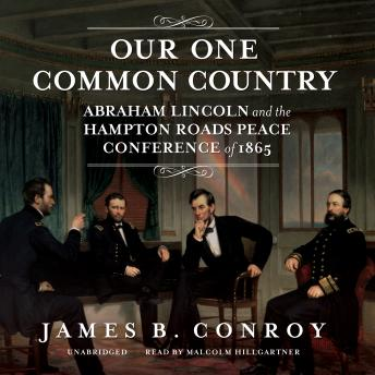 Our One Common Country: Abraham Lincoln and the Hampton Roads Peace Conference of 1865, James B. Conroy