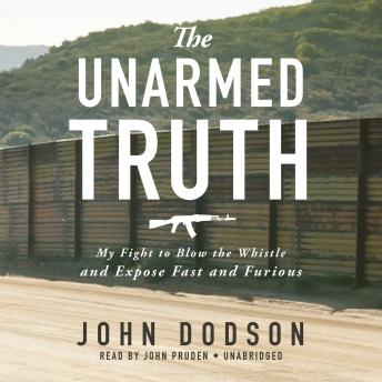 Unarmed Truth: My Fight to Blow the Whistle and Expose Fast and Furious, John Dodson