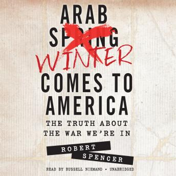Arab Winter Comes to America: The Truth about the War We're In, Robert Spencer