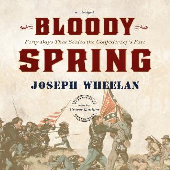 Bloody Spring: Forty Days That Sealed the Confederacy's Fate, Audio book by Joseph Wheelan