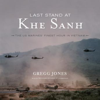 Last Stand at Khe Sanh: The US Marines' Finest Hour in Vietnam