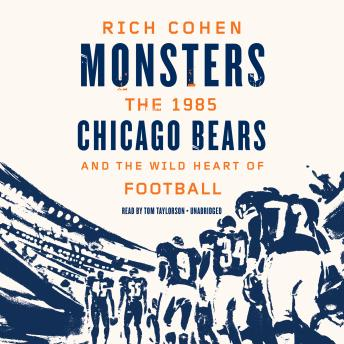 Monsters: The 1985 Chicago Bears and the Wild Heart of Football, Rich Cohen