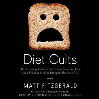 Diet Cults: The Surprising Fallacy at the Core of Nutrition Fads and a Guide to Healthy Eating for the Rest of Us, Matt Fitzgerald
