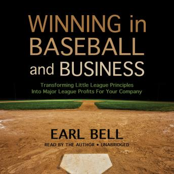 Winning in Baseball and Business: Transforming Little League Principles into Major League Profits for Your Company, Earl Bell