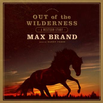 Out of the Wilderness: A Western Story, Max Brand