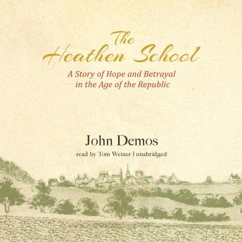 Heathen School: A Story of Hope and Betrayal in the Age of the Early Republic, John Demos
