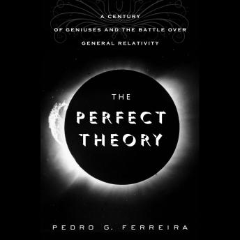 Perfect Theory: A Century of Geniuses and the Battle over General Relativity, Pedro G. Ferreira