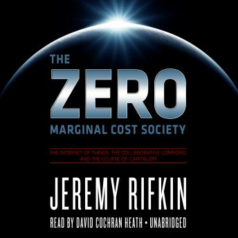 Download Zero Marginal Cost Society: The Internet of Things, the Collaborative Commons, and the Eclipse of Capitalism by Jeremy Rifkin