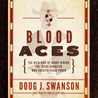 Blood Aces: The Wild Ride of Benny Binion, the Texas Gangster Who Created Vegas Poker, Doug J. Swanson
