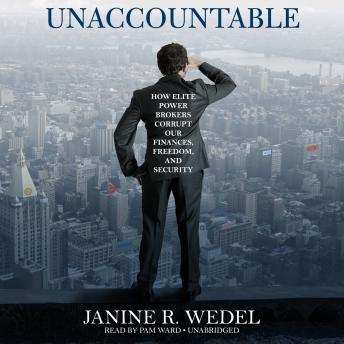 Unaccountable: How Elite Power Brokers Corrupt Our Finances, Freedom, and Security, Janine R. Wedel
