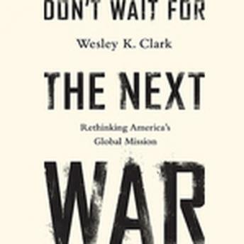Don't Wait for the Next War: A Strategy for American Growth and Global Leadership, General Wesley K. Clark