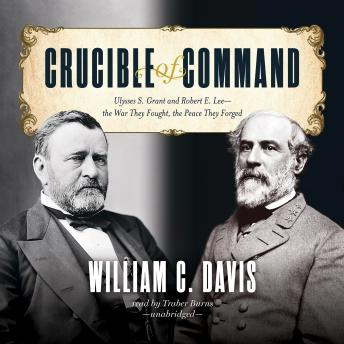 Crucible of Command: Ulysses S. Grant and Robert E. Lee—the War They Fought, the Peace They Forged, William C. Davis