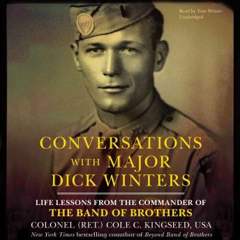 Conversations with Major Dick Winters: Life Lessons from the Commander of the Band of Brothers, Colonel Cole C. Kingseed