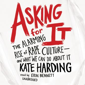 Asking for It: The Alarming Rise of Rape Culture—and What We Can Do about It, Kate Harding