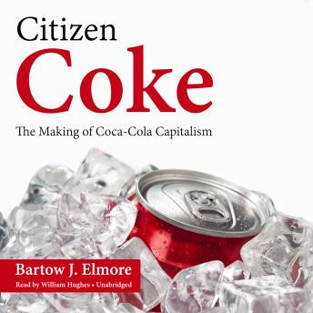 Citizen Coke: The Making of Coca-Cola Capitalism, Bartow J. Elmore