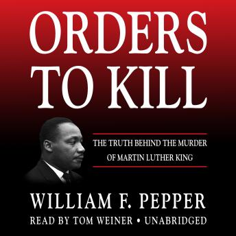 Orders to Kill: The Truth behind the Murder of Martin Luther King, William F Pepper