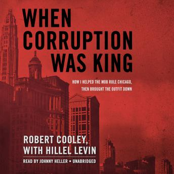 When Corruption Was King: How I Helped the Mob Rule Chicago, Then Brought the Outfit Down, Robert Cooley