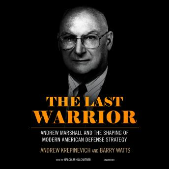 Last Warrior: Andrew Marshall and the Shaping of Modern American Defense Strategy, Barry Watts, Andrew Krepinevich