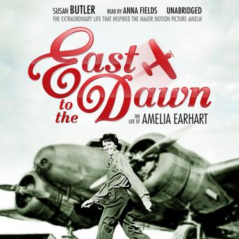East to the Dawn: The Life of Amelia Earhart, Susan Butler