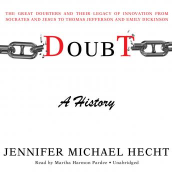 Doubt: A History: The Great Doubters and Their Legacy of Innovation from Socrates and Jesus to Thomas Jefferson and Emily Dickinson, Jennifer Michael Hecht
