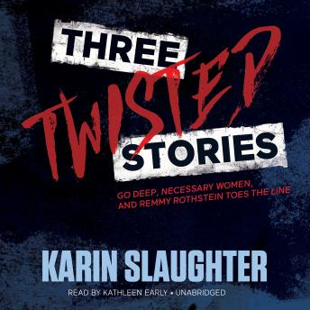 Three Twisted Stories: Go Deep, Necessary Women, and Remmy Rothstein Toes the Line, Karin Slaughter