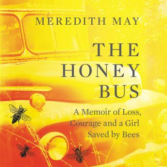 Honey Bus: A Memoir of Loss, Courage and a Girl Saved by Bees, Meredith May