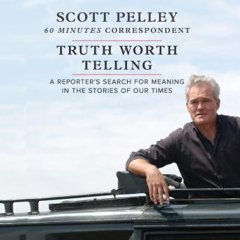 Download Truth Worth Telling: A Reporter's Search for Meaning in the Stories of Our Times by Scott Pelley