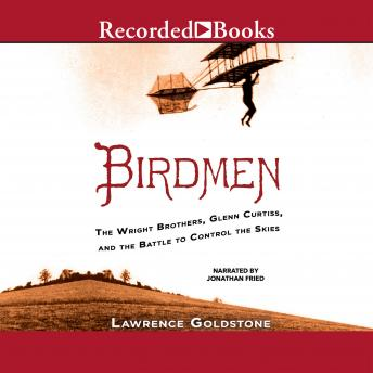 Birdmen: The Wright Brothers, Glenn Curtiss, and the Battle to Control the Skies, Lawrence Goldstone