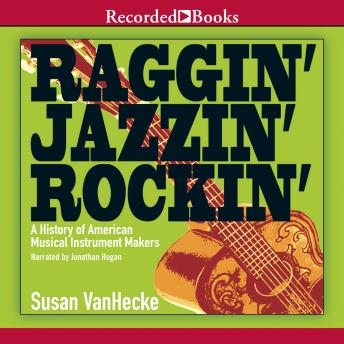 Raggin', Jazzin', Rockin': A History of American Musical Instrument Makers, Susan VanHecke