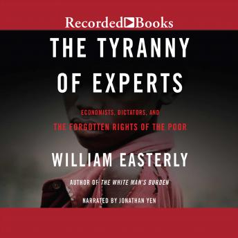 Tyranny of Experts: Economists, Dictators, and the Forgotten Rights of the Poor, William Easterly